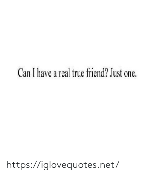 Can I Have: Can I have a real true friend? Just one. https://iglovequotes.net/