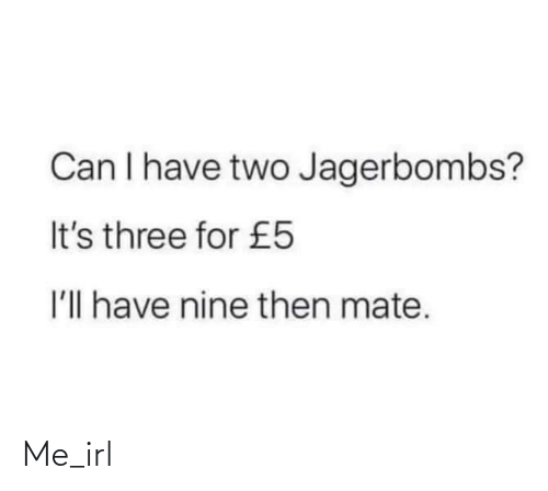Can I Have: Can I have two Jagerbombs?  It's three for £5  I'll have nine then mate. Me_irl