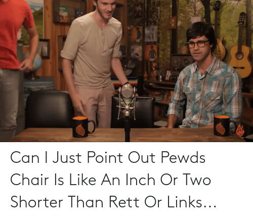 links: Can I Just Point Out Pewds Chair Is Like An Inch Or Two Shorter Than Rett Or Links...