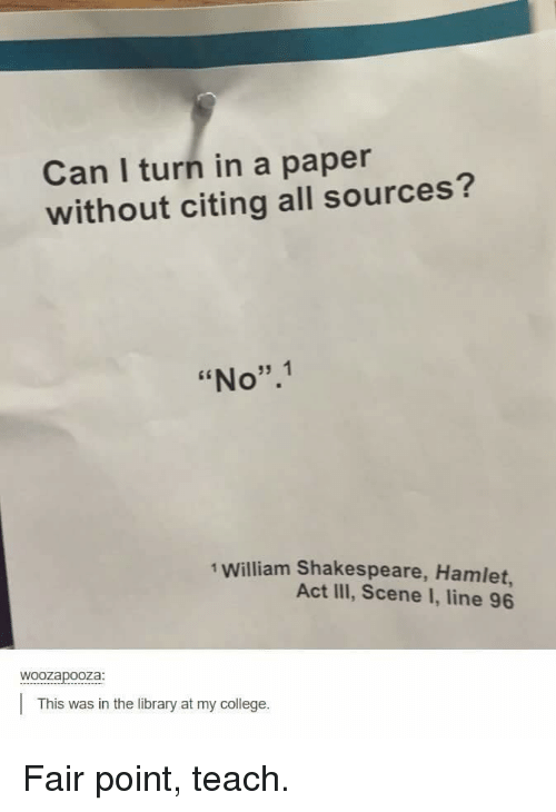 """Hamlet: Can I turn in a paper  without citing all sources?  """"No"""".1  1 William Shakespeare, Hamlet,  Act III, Scene I, line 96  woozapooza  This was in the library at my college. Fair point, teach."""