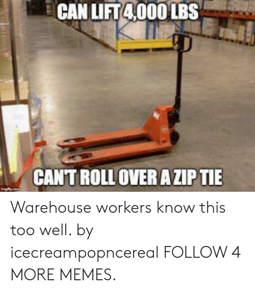 Warehouse: CAN LIFT4000 LBS  CANTROLL OVER A ZIP TIE Warehouse workers know this too well. by icecreampopncereal FOLLOW 4 MORE MEMES.