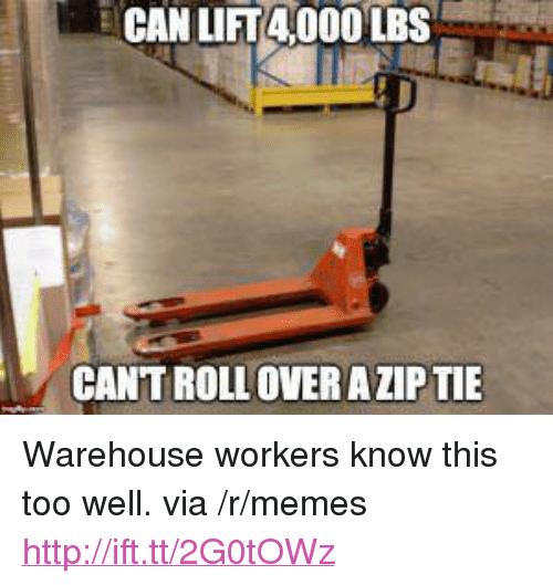 "Warehouse: CAN LIT4 000 LBS  CANT ROLL OVER A ZIP TIE <p>Warehouse workers know this too well. via /r/memes <a href=""http://ift.tt/2G0tOWz"">http://ift.tt/2G0tOWz</a></p>"