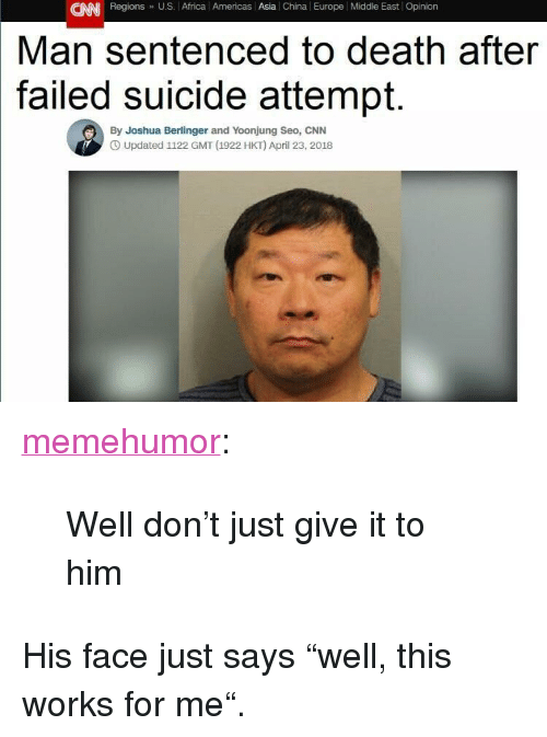 """seo: CAN Regions U.S. Africa l Americas Asia China Europe Middle East Opinion  Man sentenced to death after  suicide attempt.  failed  By Joshua Berlinger and Yoonjung Seo, CNN  O Updated 1122 GMT (1922 HKT) April 23, 2018 <p><a href=""""http://memehumor.net/post/173244791338/well-dont-just-give-it-to-him"""" class=""""tumblr_blog"""">memehumor</a>:</p>  <blockquote><p>Well don't just give it to him</p></blockquote>  <p>His face just says """"well, this works for me"""".</p>"""