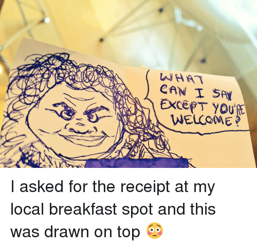 saas: CAN SAA  EXCEPT YOURE  WELCOME I asked for the receipt at my local breakfast spot and this was drawn on top 😳