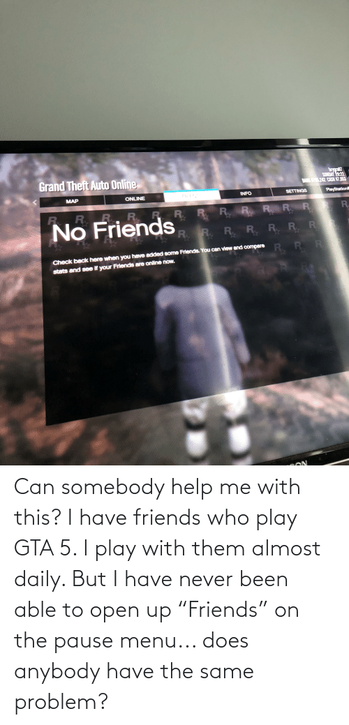 """Friends Who: Can somebody help me with this? I have friends who play GTA 5. I play with them almost daily. But I have never been able to open up """"Friends"""" on the pause menu... does anybody have the same problem?"""