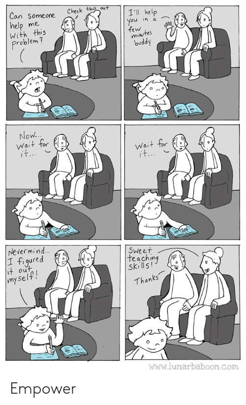 Help, Teaching, and Com: Can Someone  Check this out  I'll help  You in a  few  mintes  buddy  help  With this  me  Problem?  Now..  Wait for  it...  Wait for  it...  Nevermind  |1 figured  it out  |my se lf!  Sweet  teaching  Skills!  Thanks  www.lunarbaboon.com Empower