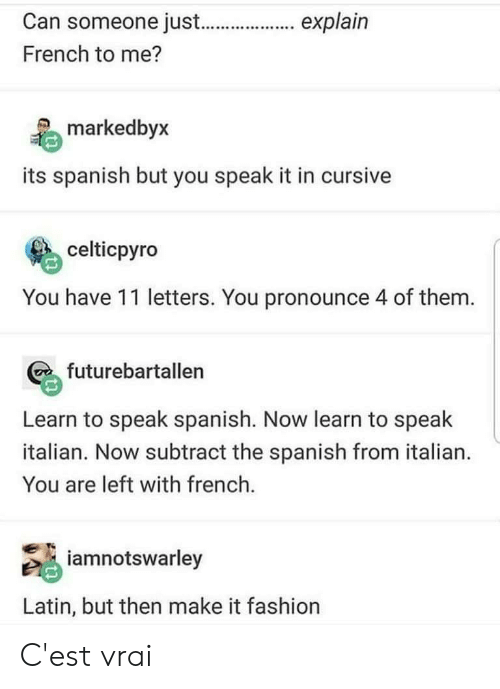 cest: Can someone just.._. explain  French to me?  explain  markedbyx  its spanish but you speak it in cursive  celticpyro  You have 11 letters. You pronounce 4 of them.  futurebartallen  Learn to speak spanish. Now learn to speak  italian. Now subtract the spanish from italian.  You are left with french.  iamnotswarley  Latin, but then make it fashion C'est vrai