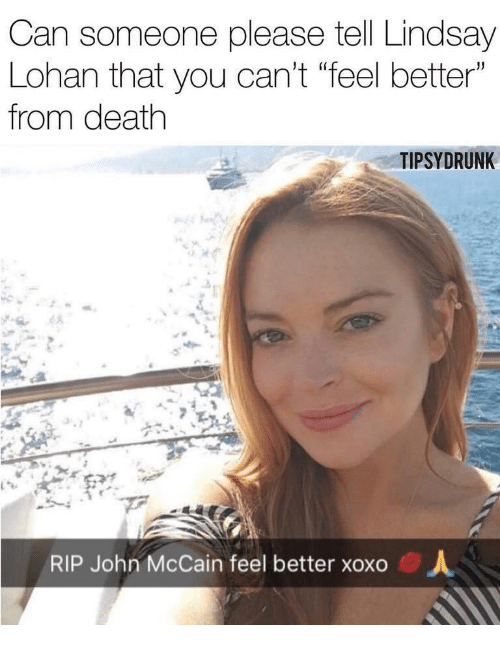"""Lindsay Lohan, Death, and John McCain: Can someone please tell Lindsay  Lohan that you can't """"feel better""""  from death  TIPSYDRUNK  RIP John McCain feel better xoxo  人"""