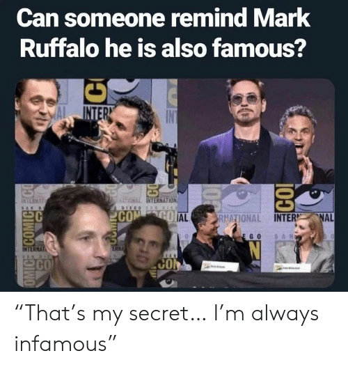 "Mark Ruffalo, Infamous, and Com: Can someone remind Mark  Ruffalo he is also famous?  INTER  INTERNAT  MATIONAL INTERNATION  COM GO AL  NAL  RNATIONAL INTER  SAN  EGO  ERNA  INTERNAT  CO  CO  OMIC COMICEECO  100  CO ""That's my secret… I'm always infamous"""