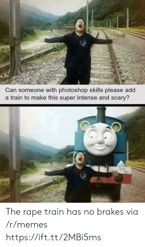 Brakes: Can someone with photoshop skills please add  a train to make this super intense and scary? The rape train has no brakes via /r/memes https://ift.tt/2MBi5ms
