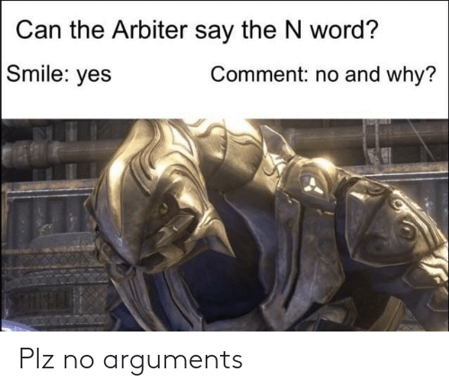 arbiter: Can the Arbiter say the N word?  Comment: no and why?  Smile: yes Plz no arguments