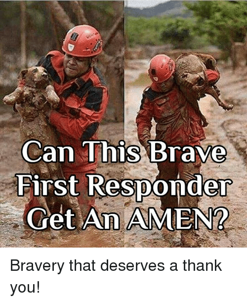 Memes, Thank You, and Brave: Can This Brave  First Responder  Get An AMEN2 Bravery that deserves a thank you!