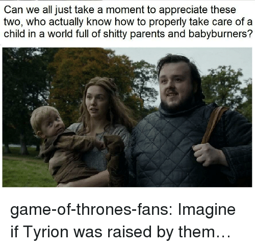 tyrion: Can we all just take a moment to appreciate these  two, who actually know how to properly take care of a  child in a world full of shitty parents and babyburners? game-of-thrones-fans:  Imagine if Tyrion was raised by them…
