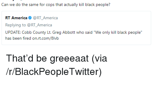 """greg abbott: Can we do the same for cops that actually kill black people?  RT America@RT_America  Replying to @RT_America  UPDATE: Cobb County Lt. Greg Abbott who said """"We only kill black people  ias txm firexi orLri.cx/8lvii <p>That&rsquo;d be greeeaat (via /r/BlackPeopleTwitter)</p>"""