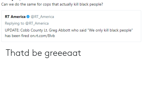"""greg abbott: Can we do the same for cops that actually kill black people?  RT America@RT_America  Replying to @RT_America  UPDATE: Cobb County Lt. Greg Abbott who said """"We only kill black people  ias txm firexi orLri.cx/8lvii Thatd be greeeaat"""