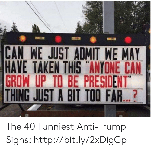 "Memes, Taken, and Http: CAN WE JUST ADMIT WE MAY  HAVE TAKEN THIS ANYONE CAN  GROW UP TO BE PRESIDENT""  THING JUST A BIT TOO FAR...? The 40 Funniest Anti-Trump Signs: http://bit.ly/2xDigGp"