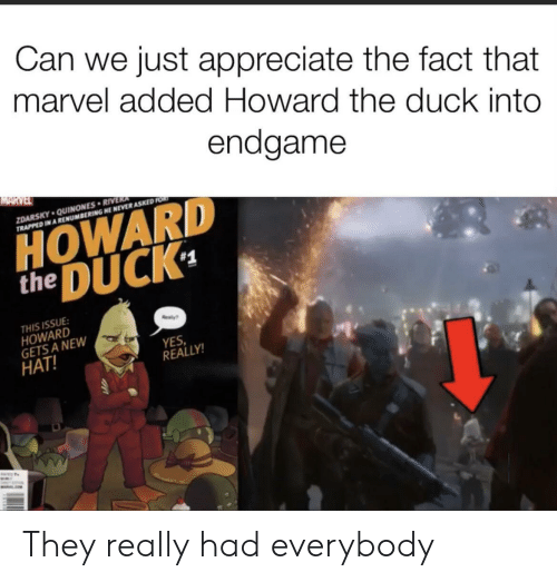 The 1: Can we just appreciate the fact that  marvel added Howard the duck into  endgame  MARVEL  ZDARSKY QUINONES RIVERA  TRAPPED IN A RENUMBERING HE NEVER ASKED FOR  HOWARD  DUCK  the  #1  THIS ISSUE  HOWARD  GETS A NEW  HAT!  ealy  YES  REALLY!  WALE They really had everybody