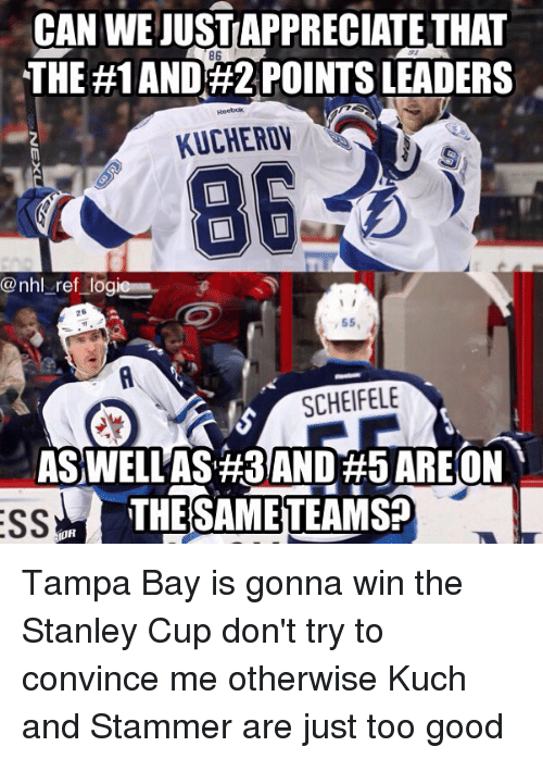 Stammering: CAN WE JUST APPRECIATETHAT  THE #1 AND 2 POINTS LEADERS  86  KUCHEROV  @nhl _ref logi  26  55,  SCHEIFELE  ASWELLAS #3AND#5 AREON  THESAMETEAMS?  OR Tampa Bay is gonna win the Stanley Cup don't try to convince me otherwise Kuch and Stammer are just too good