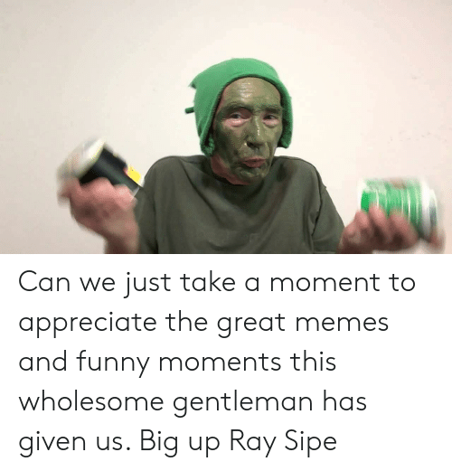 Ray Sipe: Can we just take a moment to appreciate the great memes and funny moments this wholesome gentleman has given us. Big up Ray Sipe