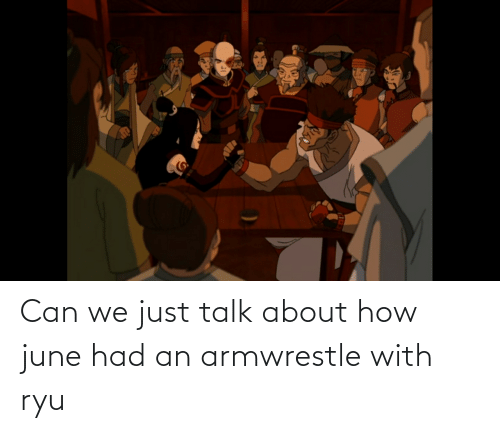 ryu: Can we just talk about how june had an armwrestle with ryu