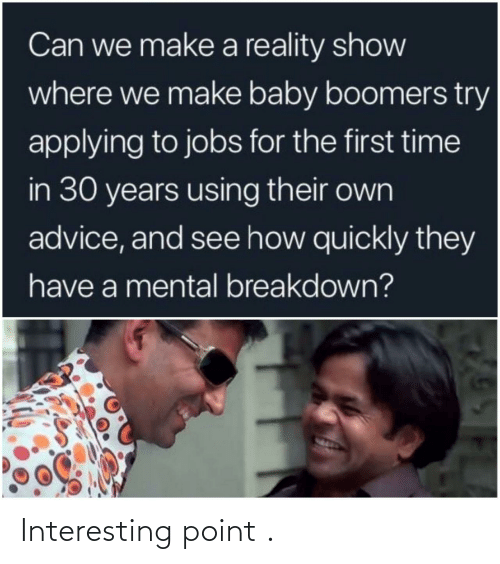 baby boomers: Can we make a reality show  where we make baby boomers try  applying to jobs for the first time  in 30 years using their own  advice, and see how quickly they  have a mental breakdown? Interesting point .