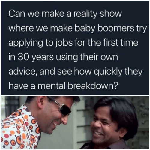 baby boomers: Can we make a reality show  where we make baby boomers try  applying to jobs for the first time  in 30 years using their own  advice, and see how quickly they  have a mental breakdown?