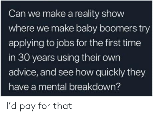 baby boomers: Can we make a reality show  where we make baby boomers try  applying to jobs for the first time  in 30 years using their own  advice, and see how quickly they  have a mental breakdown? I'd pay for that