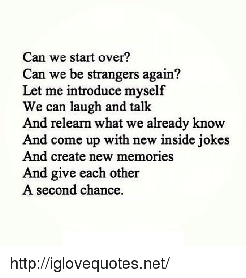 introduce myself: Can we start over?  Can we be strangers again?  Let me introduce myself  We can laugh and talk  And relearn what we already know  And come up with new inside jokes  And create new memories  And give each other  A second chance. http://iglovequotes.net/
