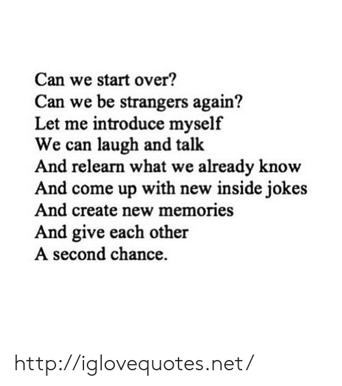 introduce myself: Can we start over?  Can we be strangers again?  Let me introduce myself  We can laugh and talk  And relearn what we already know  And come up with new inside jokes  And create new memories  And give each other  A second chance http://iglovequotes.net/