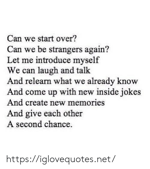 Jokes, Net, and Create: Can we start over?  Can we be strangers again?  Let me introduce myself  We can laugh and talk  And relearn what we already know  And come up with new inside jokes  And create new memories  And give each other  A second chance. https://iglovequotes.net/