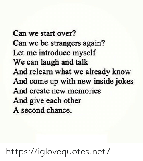 Jokes, Net, and Create: Can we start over?  Can we be strangers again?  Let me introduce myself  We can laugh and talk  And relearn what we already know  And come up with new inside jokes  And create new memories  nd give each other  second chance. https://iglovequotes.net/