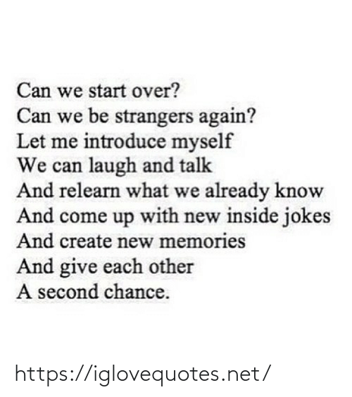 create: Can we start over?  Can we be strangers again?  Let me introduce myself  We can laugh and talk  And relearn what we already know  And come up with new inside jokes  And create new memories  And give each other  A second chance. https://iglovequotes.net/