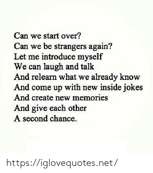 Can We: Can we start over?  Can we be strangers again?  Let me introduce myself  We can laugh and talk  And relearn what we already know  And come up with new inside jokes  And create new memories  And give each other  A second chance. https://iglovequotes.net/