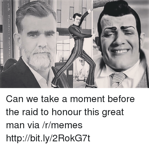 Honour: Can we take a moment before the raid to honour this great man via /r/memes http://bit.ly/2RokG7t