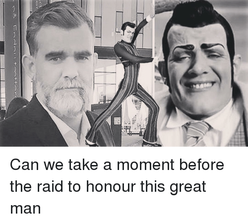Honour: Can we take a moment before the raid to honour this great man