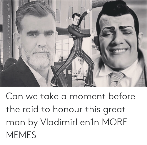 Honour: Can we take a moment before the raid to honour this great man by VladimirLen1n MORE MEMES