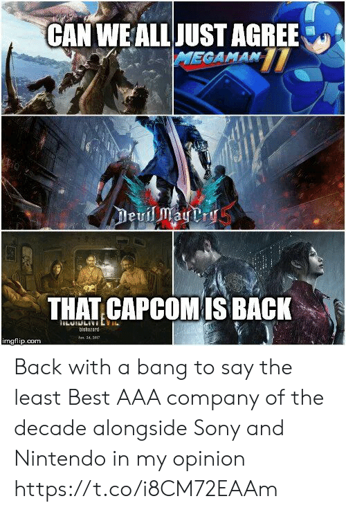 Nintendo, Sony, and Best: CAN WEALLJUST AGREE  THAT CAPCOMIS BACK  bistarard  mgflip.com Back with a bang to say the least Best AAA company of the decade alongside Sony and Nintendo in my opinion https://t.co/i8CM72EAAm