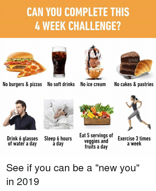 "No Ice: CAN YOU COMPLETE THIS  4 WEEK CHALLENGE?  @9GAG  No burgers & pizzas  No soft drinks  No ice cream  No cakes & pastries  Drink 6 glasses  of water a day  Sleep 6 hours  a day  Eat 5 servings of  veggies and  Exercise 3 times  a week  fruits a day See if you can be a ""new you"" in 2019"