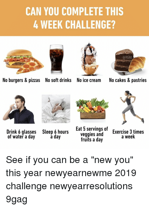 "No Ice: CAN YOU COMPLETE THIS  4 WEEK CHALLENGE?  @9GAG  No burgers & pizzas  No soft drinks  No ice cream  No cakes & pastries  Drink 6 glasses  of water a day  Sleep 6 hours  a day  Eat 5 servings of  veggies and  Exercise 3 times  a week  fruits a day See if you can be a ""new you"" this year⠀ newyearnewme 2019 challenge newyearresolutions 9gag"