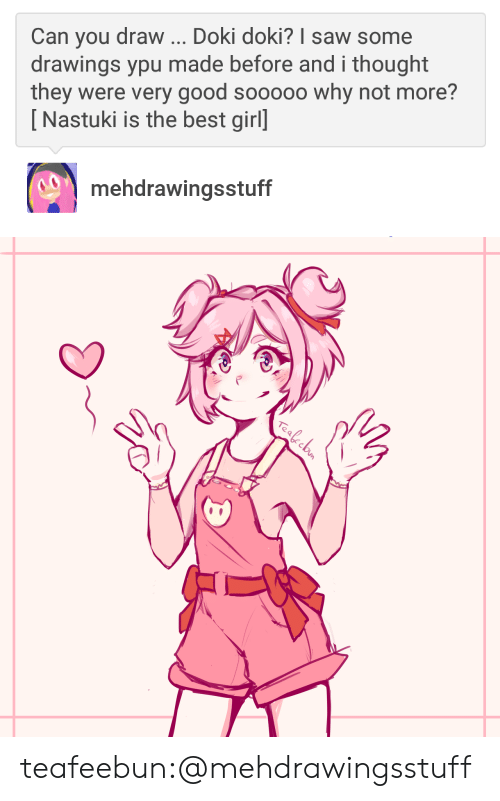 ypu: Can you draw Doki doki? I saw some  drawings ypu made before and i thought  they were very good sooooo why not more?  [Nastuki is the best girl]  mehdrawingsstuff   e a teafeebun:@mehdrawingsstuff