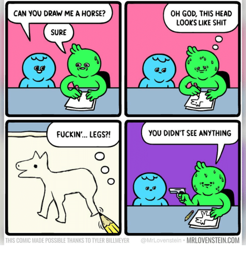 God, Head, and Memes: CAN YOU DRAW ME A HORSE?  OH GOD, THIS HEAD  LOOKS LIKE SHIT  SURE  uou  FUCKIN'... LEGS?!  YOU DIDN'T SEE ANYTHING  THIS COMIC MADE POSSIBLE THANKS TO TYLER BILLMEYER MrLovenstein MRLOVENSTEIN.COM