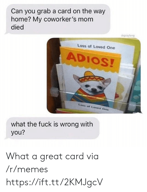 Memes, Fuck, and Home: Can you grab a card on the way  home? My coworker's mom  died  drgrayfang  Loss of Loved One  ADIOS!  Loss of Loved One  what the fuck is wrong with  you? What a great card via /r/memes https://ift.tt/2KMJgcV