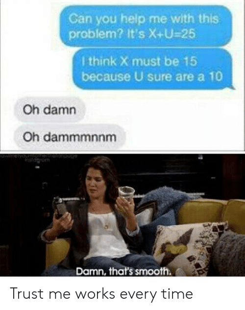 Smooth, Help, and Time: Can you help me with this.  problem? It's X+U-25  I think X must be 15  because U sure area 10  Oh damn  Oh dammmnnm  Damn, that's smooth. Trust me works every time
