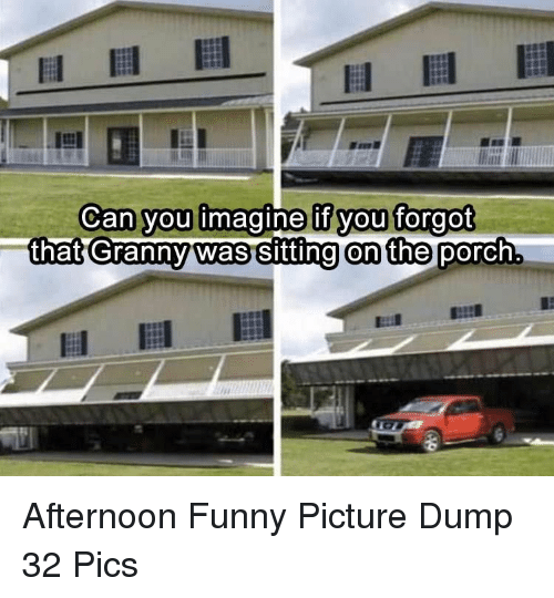 funny picture: Can you imagine if you forgot  that Grannwas sitting on the porch Afternoon Funny Picture Dump 32 Pics