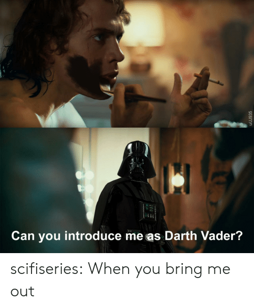 Introduce: Can you introduce me as Darth Vader?  /JJ935 scifiseries:  When you bring me out