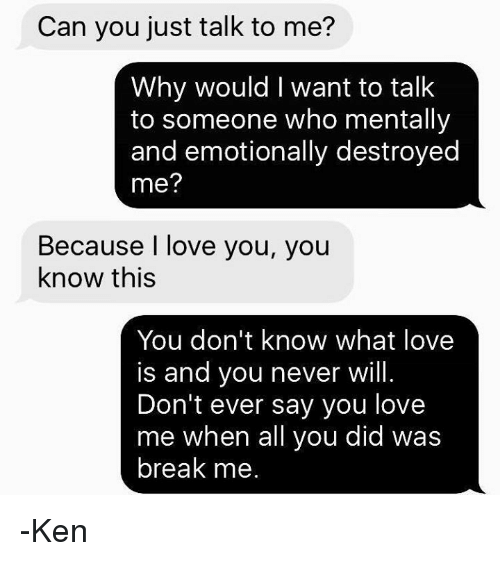 just talk to me: Can you just talk to me?  Why would I want to talk  to someone who mentally  and emotionally destroyed  me?  Because I love you, you  know this  You don't know what love  is and you never will.  Don't ever say you love  me when all you did was  break me -Ken