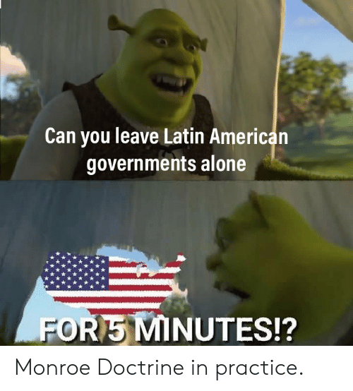 monroe: Can you leave Latin American  governments alone  POR MINUTES!? Monroe Doctrine in practice.