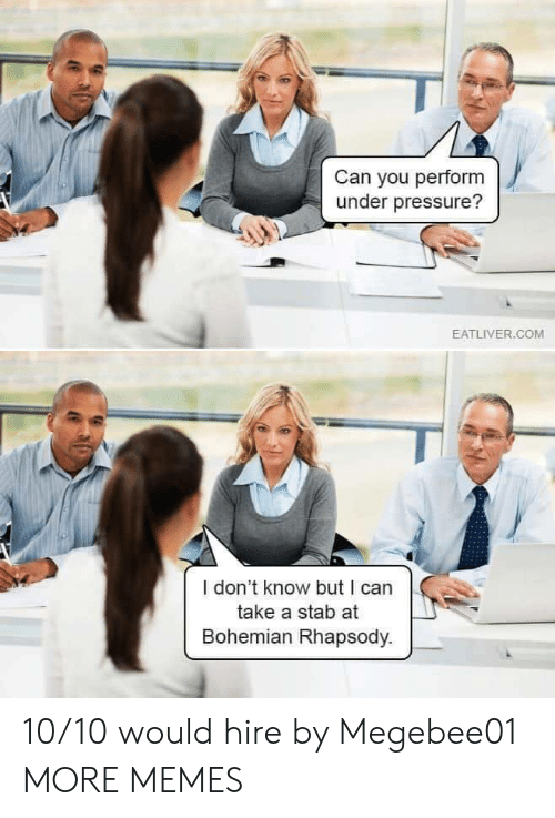 Eatliver Com: Can you perform  under pressure?  EATLIVER.COM  I don't know but I can  take a stab at  Bohemian Rhapsody. 10/10 would hire by Megebee01 MORE MEMES