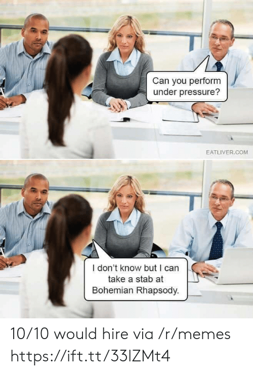 Eatliver Com: Can you perform  under pressure?  EATLIVER.COM  I don't know but I can  take a stab at  Bohemian Rhapsody. 10/10 would hire via /r/memes https://ift.tt/33lZMt4
