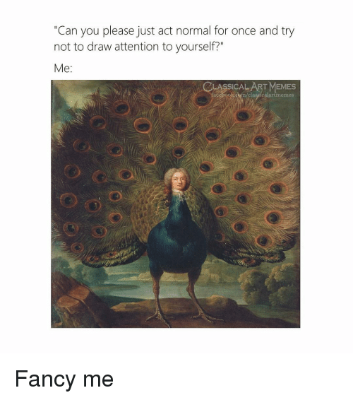 "Cum, Memes, and Fancy: ""Can you please just act normal for once and try  not to draw attention to yourself?""  Me:  LASSICAL ART MEMES  ace ook.cum/classicalartmemes Fancy me"